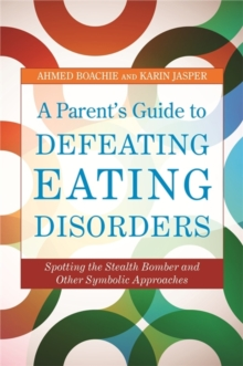 A Parent's Guide to Defeating Eating Disorders : Spotting the Stealth Bomber and Other Symbolic Approaches, Paperback / softback Book
