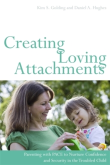 Creating Loving Attachments : Parenting with PACE to Nurture Confidence and Security in the Troubled Child, Paperback Book