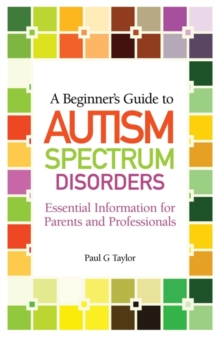 A Beginner's Guide to Autism Spectrum Disorders : Essential Information for Parents and Professionals, Paperback / softback Book