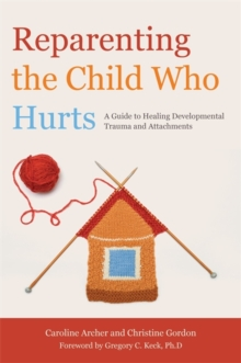 Reparenting the Child Who Hurts : A Guide to Healing Developmental Trauma and Attachments, Paperback Book