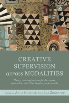 Creative Supervision Across Modalities : Theory and Applications for Therapists, Counsellors and Other Helping Professionals, Paperback / softback Book