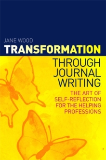 Transformation through Journal Writing : The Art of Self-Reflection for the Helping Professions, Paperback / softback Book