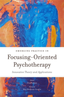 Emerging Practice in Focusing-Oriented Psychotherapy : Innovative Theory and Applications, Paperback / softback Book