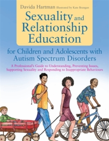 Sexuality and Relationship Education for Children and Adolescents with Autism Spectrum Disorders : A Professional's Guide to Understanding, Preventing Issues, Supporting Sexuality and Responding to In, Paperback / softback Book