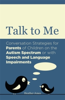 Talk to Me : Conversation Strategies for Parents of Children on the Autism Spectrum or with Speech and Language Impairments, Paperback / softback Book