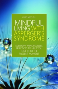 Mindful Living with Asperger's Syndrome : Everyday Mindfulness Practices to Help You Tune in to the Present Moment, Paperback / softback Book