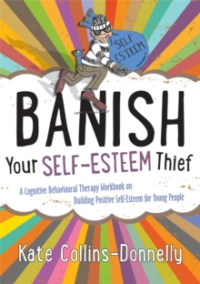 Banish Your Self-Esteem Thief : A Cognitive Behavioural Therapy Workbook on Building Positive Self-Esteem for Young People, Paperback Book