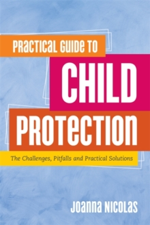 Practical Guide to Child Protection : The Challenges, Pitfalls and Practical Solutions, Paperback / softback Book