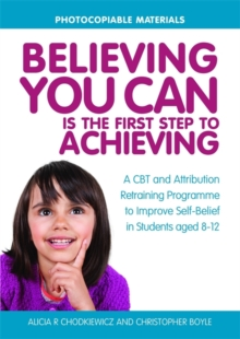 Believing You Can is the First Step to Achieving : A CBT and Attribution Retraining Programme to Improve Self-Belief in Students Aged 8-12, Paperback / softback Book