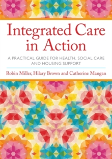Integrated Care in Action : A Practical Guide for Health, Social Care and Housing Support, Paperback / softback Book