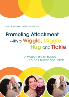 Promoting Attachment With a Wiggle, Giggle, Hug and Tickle : A Programme for Babies, Young Children and Carers, Paperback / softback Book