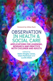 Observation in Health and Social Care : Applications for Learning, Research and Practice with Children and Adults, Paperback / softback Book