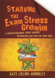 Starving the Exam Stress Gremlin : A Cognitive Behavioural Therapy Workbook on Managing Exam Stress for Young People, Paperback Book