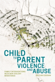 Child to Parent Violence and Abuse : Family Interventions with Non Violent Resistance, Paperback / softback Book