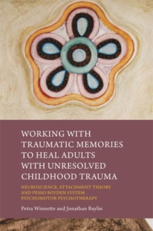 Working with Traumatic Memories to Heal Adults with Unresolved Childhood Trauma : Neuroscience, Attachment Theory and Pesso Boyden System Psychomotor Psychotherapy, Paperback / softback Book
