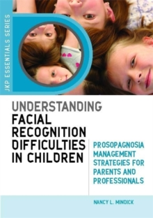 Understanding Facial Recognition Difficulties in Children : Prosopagnosia Management Strategies for Parents and Professionals, Paperback Book