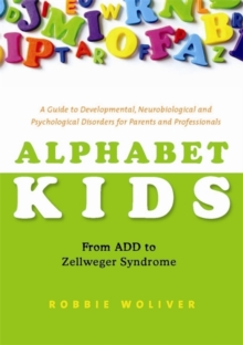 Alphabet Kids - From ADD to Zellweger Syndrome : A Guide to Developmental, Neurobiological and Psychological Disorders for Parents and Professionals, Paperback / softback Book