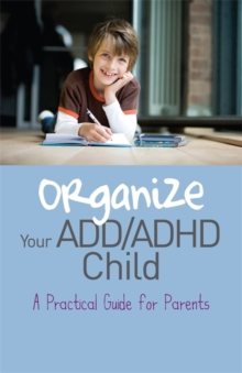 Organize Your ADD/ADHD Child : A Practical Guide for Parents, Paperback / softback Book