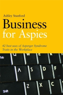 Business for Aspies : 42 Best Practices for Using Asperger Syndrome Traits at Work Successfully, Paperback Book
