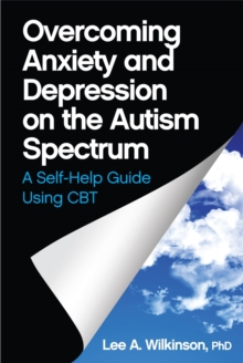 Overcoming Anxiety and Depression on the Autism Spectrum : A Self-Help Guide Using CBT, Paperback Book