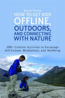 How to Get Kids Offline, Outdoors, and Connecting with Nature : 200+ Creative Activities to Encourage Self-Esteem, Mindfulness, and Wellbeing, Paperback / softback Book