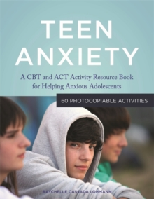 Teen Anxiety : A CBT and ACT Activity Resource Book for Helping Anxious Adolescents, Paperback Book