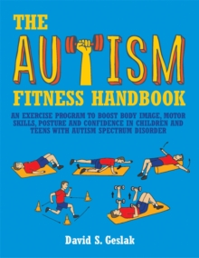 The Autism Fitness Handbook : An Exercise Program to Boost Body Image, Motor Skills, Posture and Confidence in Children and Teens With Autism Spectrum Disorder, Paperback Book