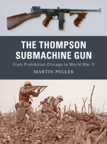 The Thompson Submachine Gun : From Prohibition Chicago to World War II, Paperback Book