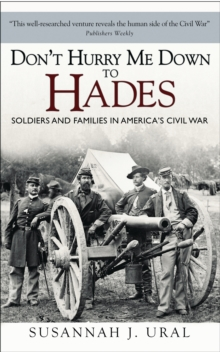 Don't Hurry Me Down to Hades : The Civil War in the Words of Those Who Lived It, Hardback Book