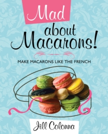 Mad About Macarons! : Make Macarons Like the French, Hardback Book