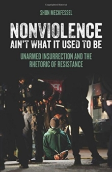 Nonviolence Ain't What It Used To Be : Unarmed Insurrection and the Rhetoric of Resistance, Paperback / softback Book