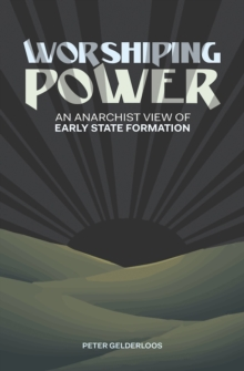 Worshiping Power : An Anarchist View of Early State Formation, Paperback / softback Book
