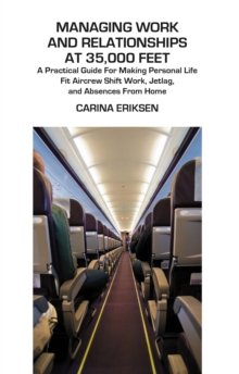 Managing Work and Relationships at 35,000 Feet : A Practical Guide for Making Personal Life Fit Aircrew Shift Work, Jetlag, and Absence from Home, PDF eBook