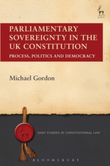 Parliamentary Sovereignty in the UK Constitution : Process, Politics and Democracy, Hardback Book