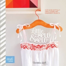 Little Sew and Sew : Over 30 Delightfully Simple Sewing and Embroidery Projects, Paperback Book