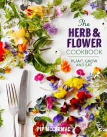 The Herb and Flower Cookbook : Plant, Grow and Eat, Hardback Book
