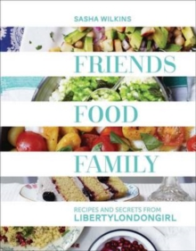 Friends, Food, Family : Recipes and Secrets from LibertyLondonGirl, Hardback Book