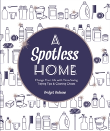 A Spotless Home : Change Your Life with Time-Saving Tidying Tips & Cleaning Cheats, Paperback / softback Book
