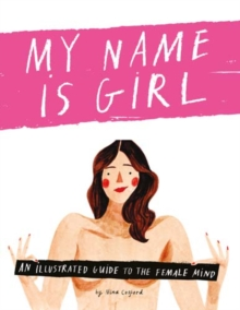 My Name is Girl : An Illustrated Guide to the Female Mind, Hardback Book