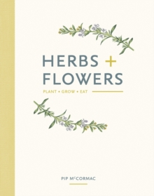 Herbs & Flowers : Plant, Grow, Eat, Hardback Book