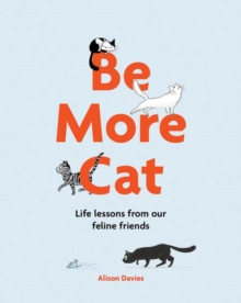 Be More Cat : Life Lessons from Our Feline Friends, Hardback Book