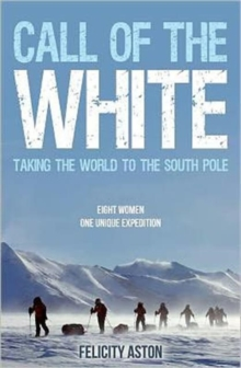 Call of the White : Taking the World to the South Pole, Paperback Book