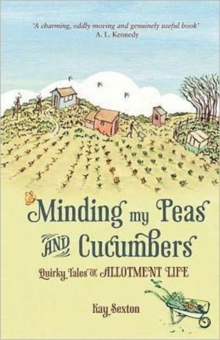 Minding My Peas and Cucumbers : Quirky Tales of Allotment Life, Hardback Book