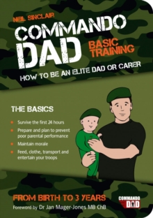 Commando Dad : Basic Training: How to be an Elite Dad or Carer. From Birth to Three Years, Paperback Book