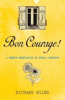 Bon Courage : A French Renovation in Rural Limousin, Paperback Book