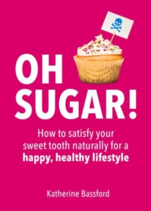 Oh Sugar! : How to Satisfy Your Sweet Tooth Naturally for a Happy, Healthy Lifestyle, Paperback Book