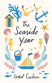 The Seaside Year : A Month-by-Month Guide to Making the Most of the Coast, Hardback Book