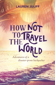 How Not to Travel the World : Adventures of a Disaster-Prone Backpacker, Paperback / softback Book