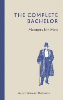 The Complete Bachelor : Manners for Men, Hardback Book