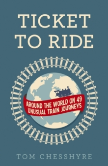 Ticket to Ride : Around the World on 49 Unusual Train Journeys, Paperback Book